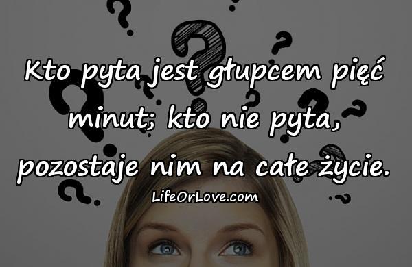 Kto pyta jest głupcem pięć minut; kto nie pyta, pozostaje nim na całe życie.
