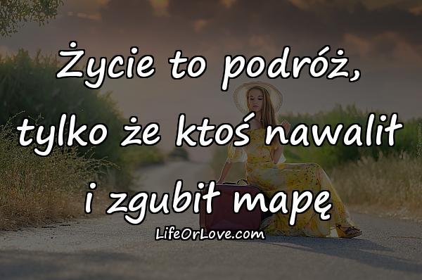 Życie to podróż, tylko że ktoś nawalił i zgubił mapę