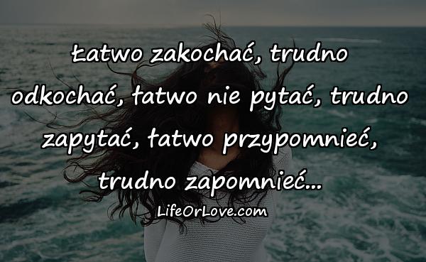 Łatwo zakochać, trudno odkochać, łatwo nie pytać, trudno zapytać, łatwo przypomnieć, trudno zapomnieć...