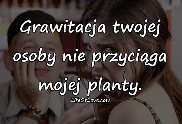 Grawitacja twojej osoby nie przyciąga mojej planty.