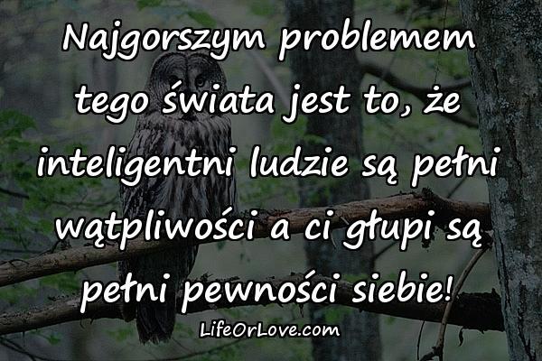 Najgorszym problemem tego świata jest to, że inteligentni ludzie są pełni wątpliwości a ci głupi są pełni pewności siebie!
