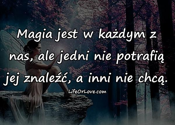 Magia jest w każdym z nas, ale jedni nie potrafią jej znaleźć, a inni nie chcą.