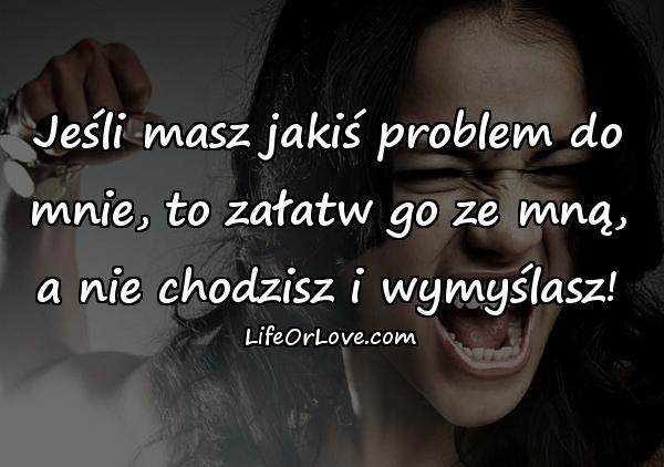 Jeśli masz jakiś problem do mnie, to załatw go ze mną, a nie chodzisz i wymyślasz!