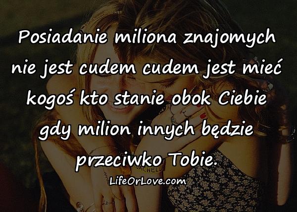 Posiadanie miliona znajomych nie jest cudem cudem jest mieć kogoś kto stanie obok Ciebie gdy milion innych będzie przeciwko Tobie.