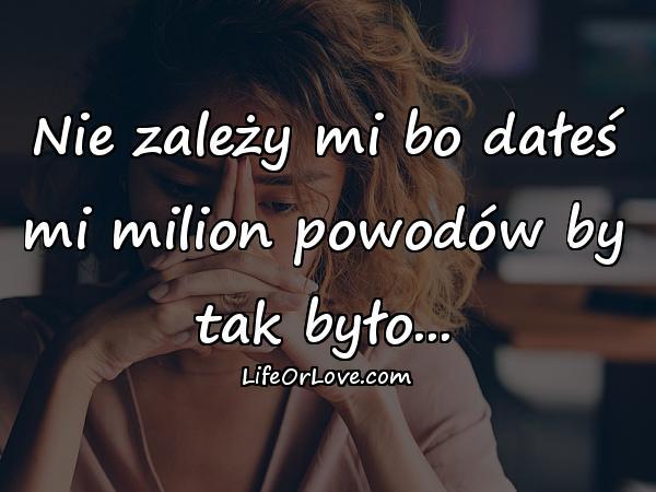 Nie zależy mi bo dałeś mi milion powodów by tak było...