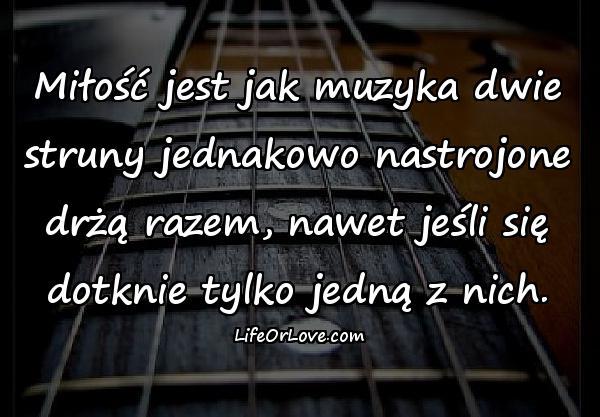 Miłość jest jak muzyka dwie struny jednakowo nastrojone drżą razem, nawet jeśli się dotknie tylko jedną z nich.
