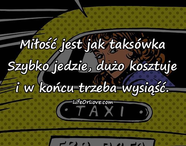 Miłość jest jak taksówka Szybko jedzie, dużo kosztuje i w końcu trzeba wysiąść.