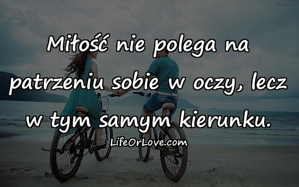 Miłość nie polega na patrzeniu sobie w oczy, lecz w tym samym kierunku.