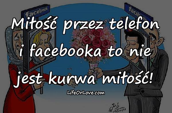Miłość przez telefon i facebooka to nie jest kurwa miłość!