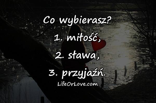 Co wybierasz? 1. miłość, 2. sława, 3. przyjaźń.