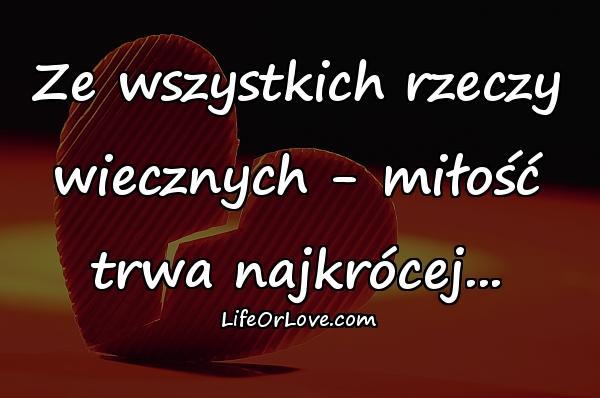 Ze wszystkich rzeczy wiecznych - miłość trwa najkrócej...