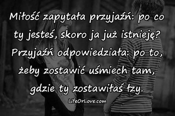 Miłość zapytała przyjaźń: po co ty jesteś, skoro ja już istnieję? Przyjaźń odpowiedziała: po to, żeby zostawić uśmiech tam, gdzie ty zostawiłaś łzy.