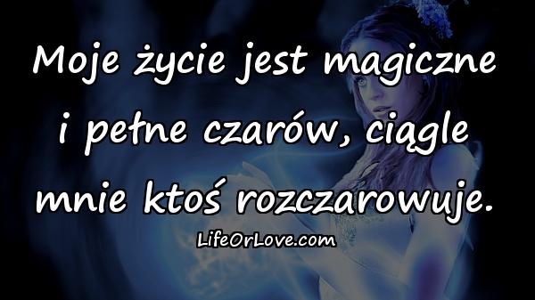 Moje życie jest magiczne i pełne czarów, ciągle mnie ktoś rozczarowuje.