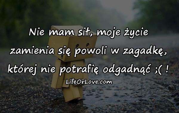 Nie mam sił, moje życie zamienia się powoli w zagadkę, której nie potrafię odgadnąć ;( !