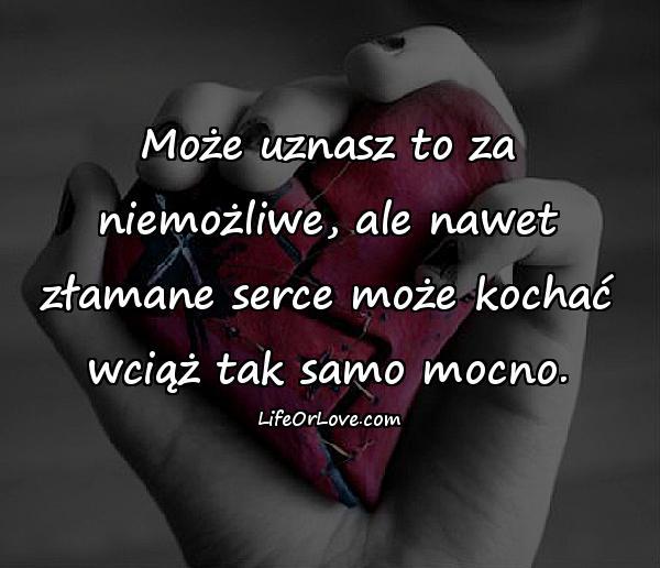 Może uznasz to za niemożliwe, ale nawet złamane serce może kochać wciąż tak samo mocno.