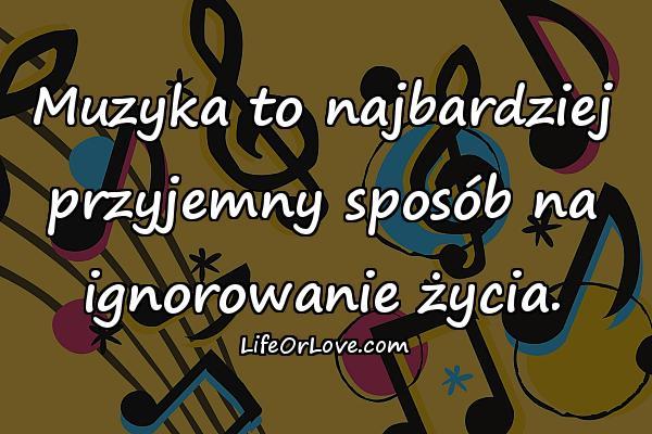 Muzyka to najbardziej przyjemny sposób na ignorowanie życia.