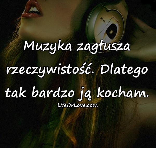 Muzyka zagłusza rzeczywistość. Dlatego tak bardzo ją kocham.