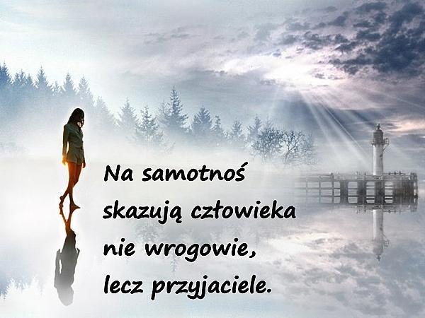 Na samotność skazują człowieka nie wrogowie, lecz przyjaciele.