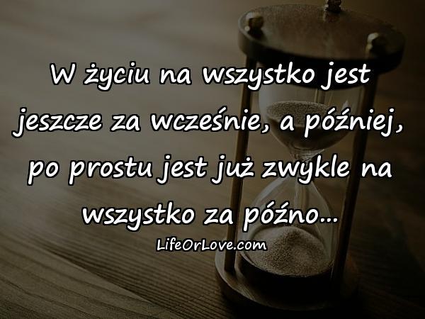 W życiu na wszystko jest jeszcze za wcześnie, a później, po prostu jest już zwykle na wszystko za późno...