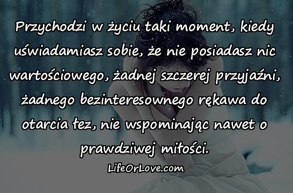 Przychodzi w życiu taki moment, kiedy uświadamiasz sobie, że nie posiadasz nic wartościowego, żadnej szczerej przyjaźni, żadnego bezinteresownego rękawa do otarcia łez, nie wspominając nawet o prawdziwej miłości.
