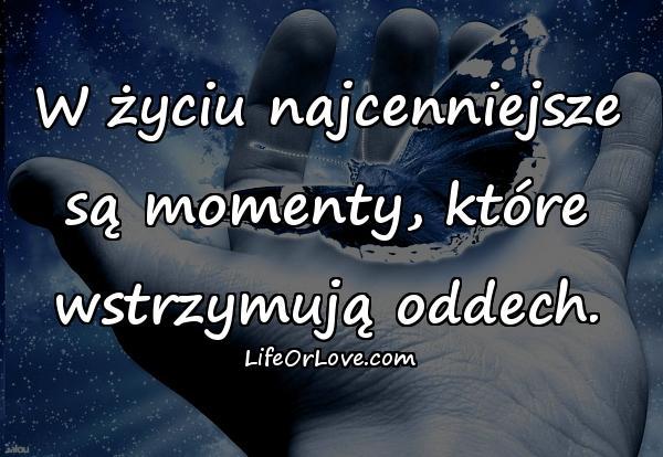 W życiu najcenniejsze są momenty, które wstrzymują oddech.