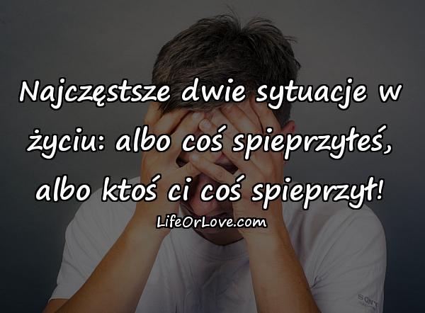 Najczęstsze dwie sytuacje w życiu: albo coś spieprzyłeś, albo ktoś ci coś spieprzył!