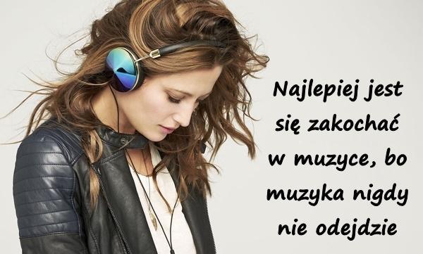 Najlepiej jest się zakochać w muzyce, bo muzyka nigdy nie odejdzie