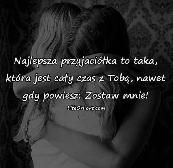 Najlepsza przyjaciółka to taka, która jest cały czas z Tobą, nawet gdy powiesz: Zostaw mnie!