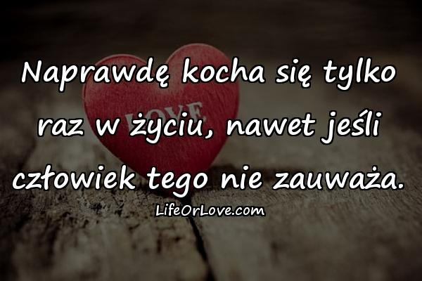 Naprawdę kocha się tylko raz w życiu, nawet jeśli człowiek tego nie zauważa.