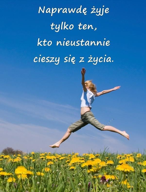 Naprawdę żyje tylko ten, kto nieustannie cieszy się z życia.