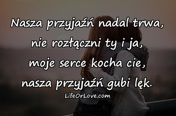 Nasza przyjaźń nadal trwa, nie rozłączni ty i ja, moje serce kocha cie, nasza przyjaźń gubi lęk.