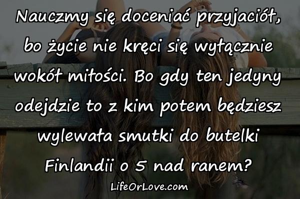Nauczmy się doceniać przyjaciół, bo życie nie kręci się wyłącznie wokół miłości. Bo gdy ten jedyny odejdzie to z kim potem będziesz wylewała smutki do butelki Finlandii o 5 nad ranem?