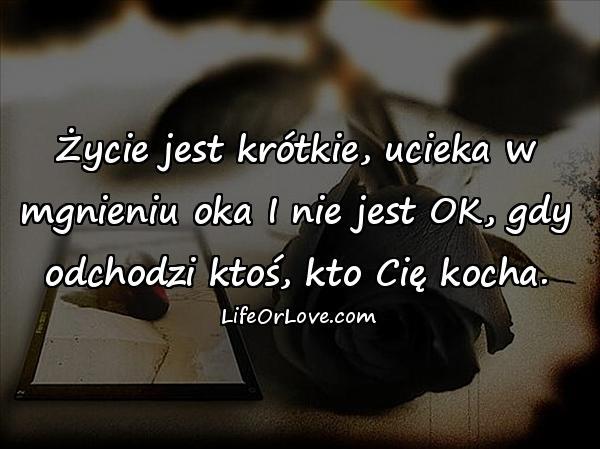 Życie jest krótkie, ucieka w mgnieniu oka I nie jest OK, gdy odchodzi ktoś, kto Cię kocha.