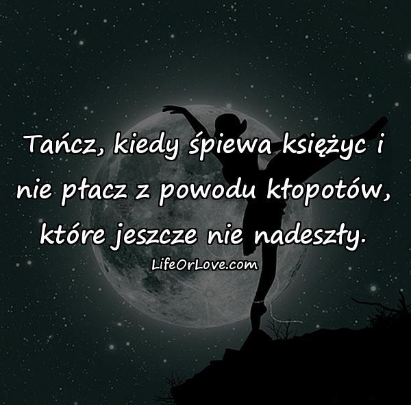 Tańcz, kiedy śpiewa księżyc i nie płacz z powodu kłopotów, które jeszcze nie nadeszły.