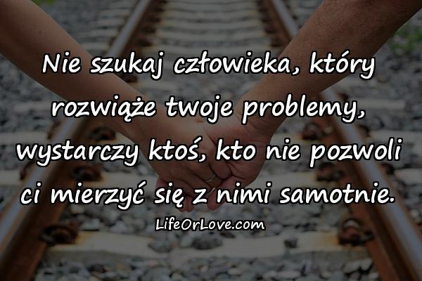Nie szukaj człowieka, który rozwiąże twoje problemy, wystarczy ktoś, kto nie pozwoli ci mierzyć się z nimi samotnie.