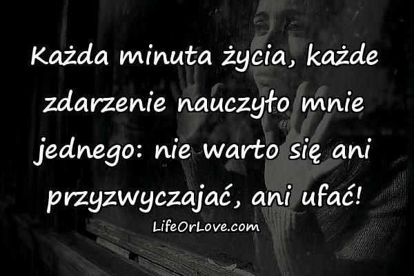 Każda minuta życia, każde zdarzenie nauczyło mnie jednego: nie warto się ani przyzwyczajać, ani ufać!