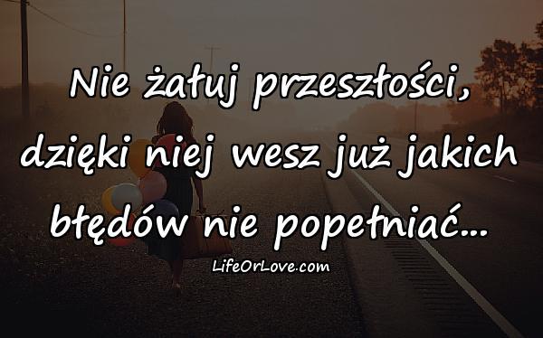 Nie żałuj przeszłości, dzięki niej wesz już jakich błędów nie popełniać...