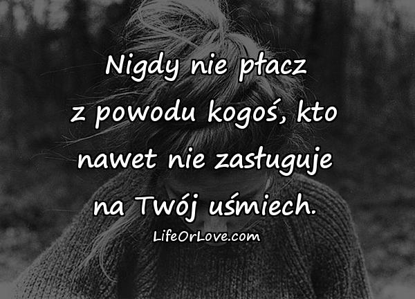 Nigdy nie płacz z powodu kogoś, kto nawet nie zasługuje na Twój uśmiech.