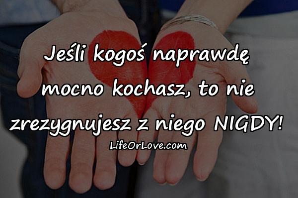 Jeśli kogoś naprawdę mocno kochasz, to nie zrezygnujesz z niego NIGDY!