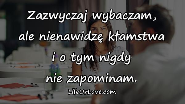 Zazwyczaj wybaczam, ale nienawidzę kłamstwa i o tym nigdy nie zapominam.