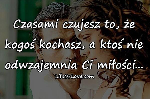 Czasami czujesz to, że kogoś kochasz, a ktoś nie odwzajemnia Ci miłości...