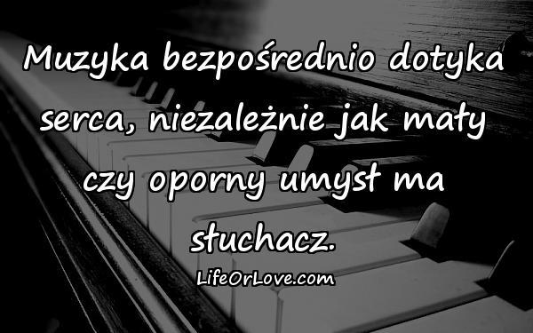 Muzyka bezpośrednio dotyka serca, niezależnie jak mały czy oporny umysł ma słuchacz.