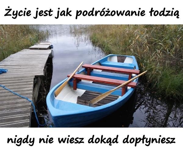 Życie jest jak podróżowanie łodzią, nigdy nie wiesz dokąd dopłyniesz.