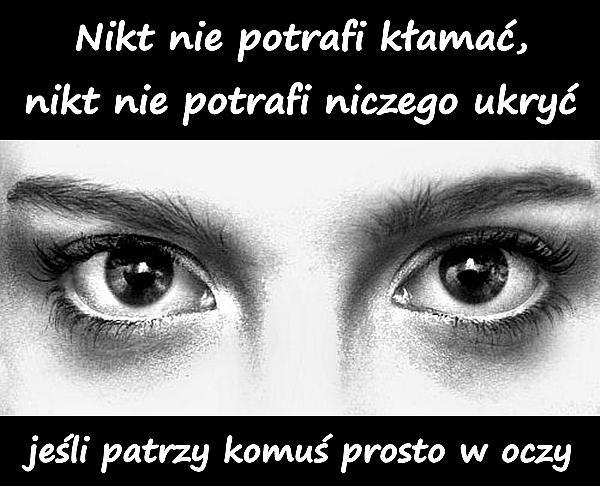 Nikt nie potrafi kłamać, nikt nie potrafi niczego ukryć, jeśli patrzy komuś prosto w oczy.