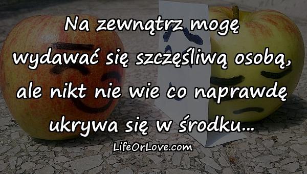 Na zewnątrz mogę\nwydawać się szczęśliwą osobą,\nale nikt nie wie co naprawdę\nukrywa się w środku...