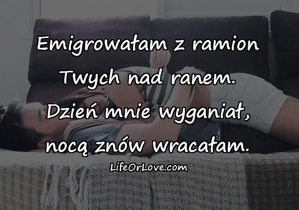 Emigrowałam z ramion Twych nad ranem. Dzień mnie wyganiał, nocą znów wracałam.
