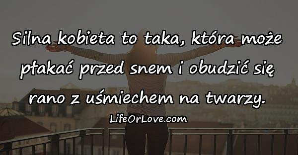 Silna kobieta to taka, która może płakać przed snem i obudzić się rano z uśmiechem na twarzy.