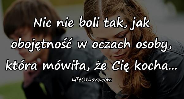 Nic nie boli tak, jak obojętność w oczach osoby, która mówiła, że Cię kocha...