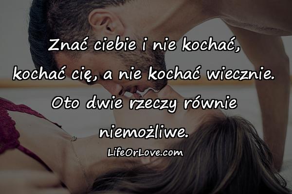 Znać ciebie i nie kochać, kochać cię, a nie kochać wiecznie. Oto dwie rzeczy równie niemożliwe.