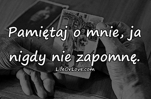 Pamiętaj o mnie, ja nigdy nie zapomnę.